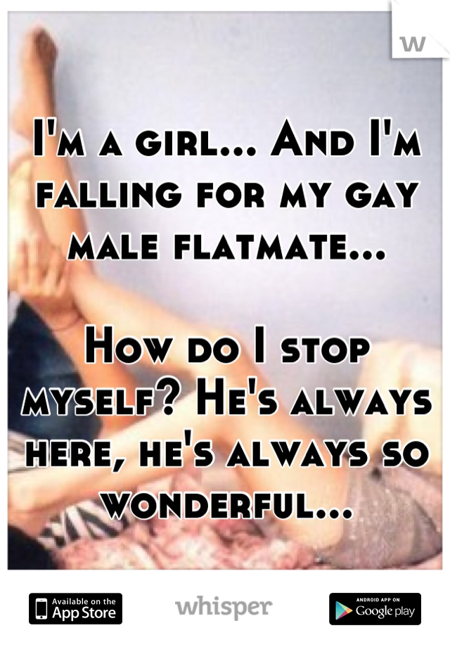 I'm a girl... And I'm falling for my gay male flatmate...  How do I stop myself? He's always here, he's always so wonderful...