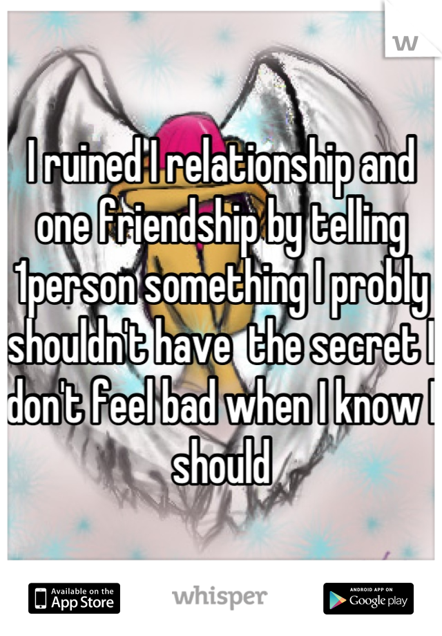 I ruined I relationship and one friendship by telling 1person something I probly shouldn't have  the secret I don't feel bad when I know I should