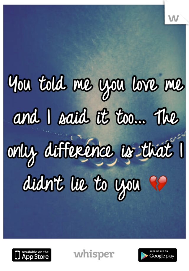 You told me you love me and I said it too... The only difference is that I didn't lie to you 💔