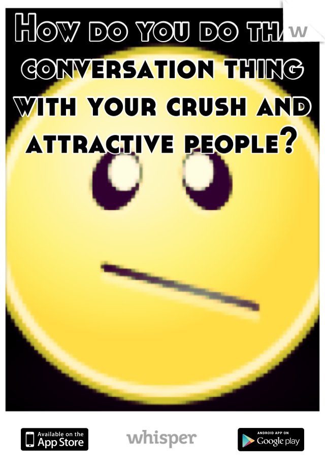How do you do that conversation thing with your crush and attractive people?