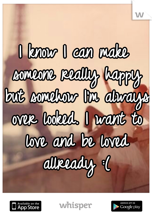 I know I can make someone really happy but somehow I'm always over looked. I want to love and be loved allready :(