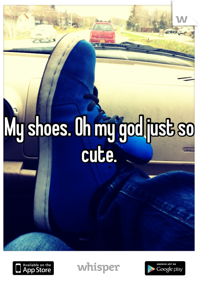 My shoes. Oh my god just so cute.