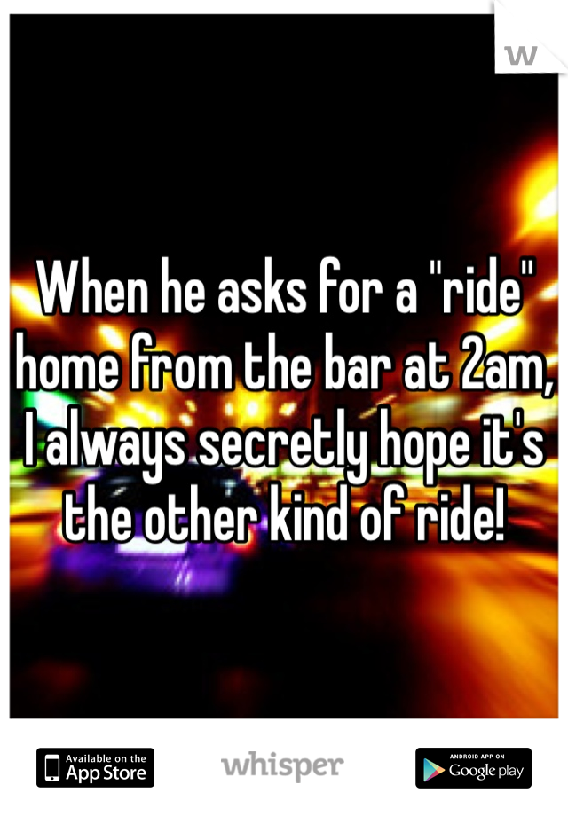 """When he asks for a """"ride"""" home from the bar at 2am, I always secretly hope it's the other kind of ride!"""