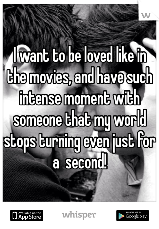 I want to be loved like in the movies, and have such intense moment with someone that my world stops turning even just for a  second!