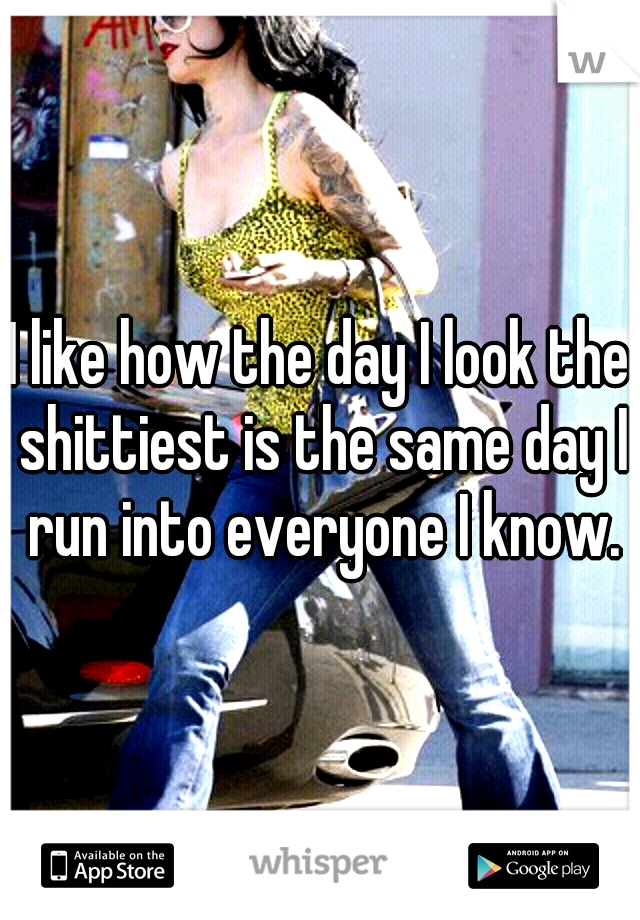 I like how the day I look the shittiest is the same day I run into everyone I know.