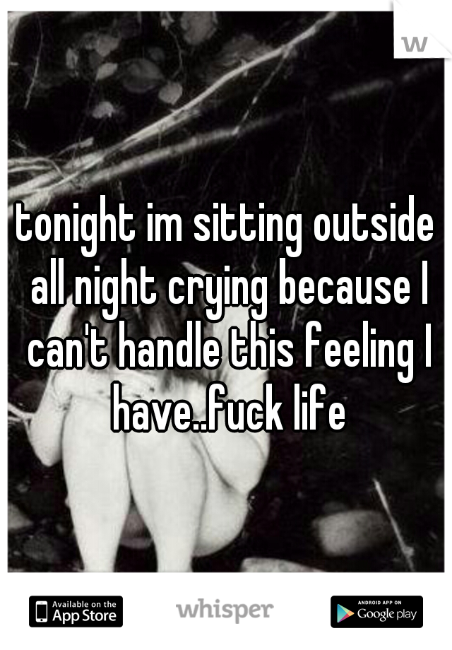tonight im sitting outside all night crying because I can't handle this feeling I have..fuck life