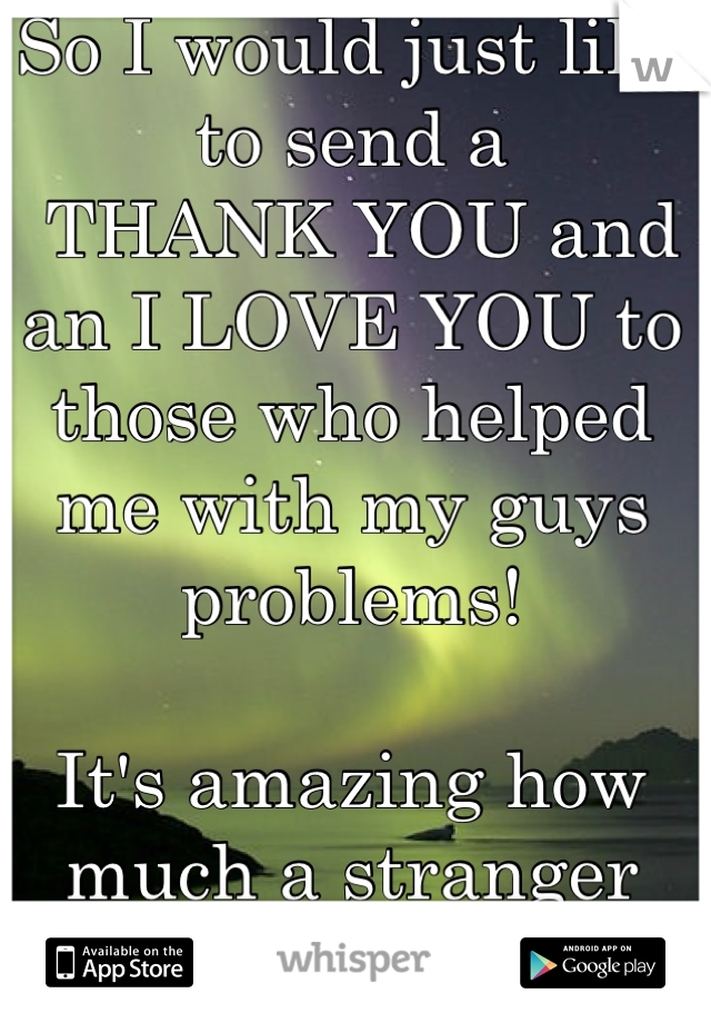 So I would just like to send a  THANK YOU and an I LOVE YOU to those who helped me with my guys problems!   It's amazing how much a stranger can help so much more than people who know you can