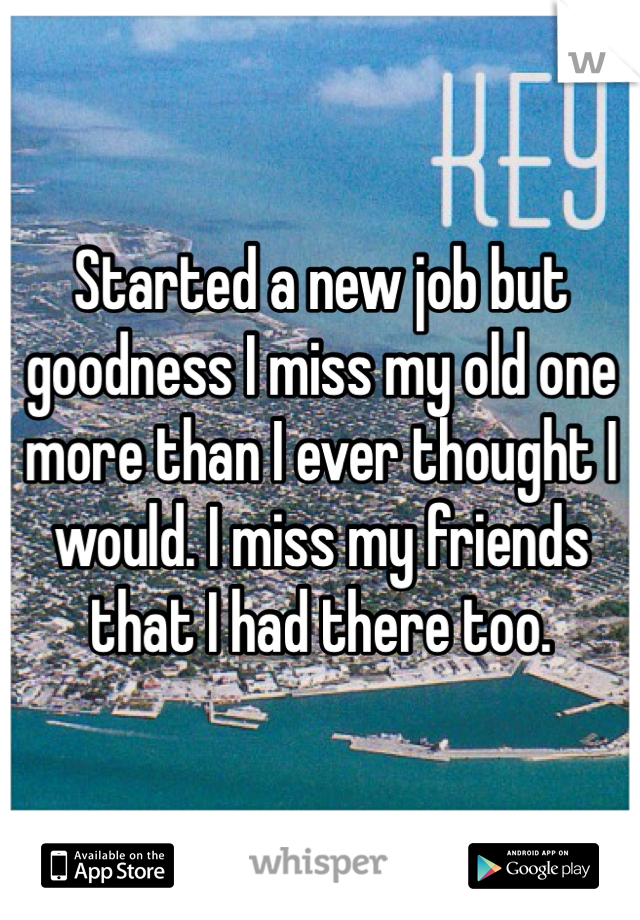 Started a new job but goodness I miss my old one more than I ever thought I would. I miss my friends that I had there too.