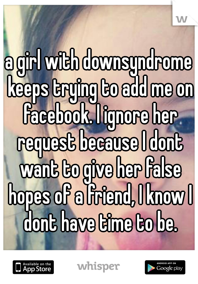 a girl with downsyndrome keeps trying to add me on facebook. I ignore her request because I dont want to give her false hopes of a friend, I know I dont have time to be.