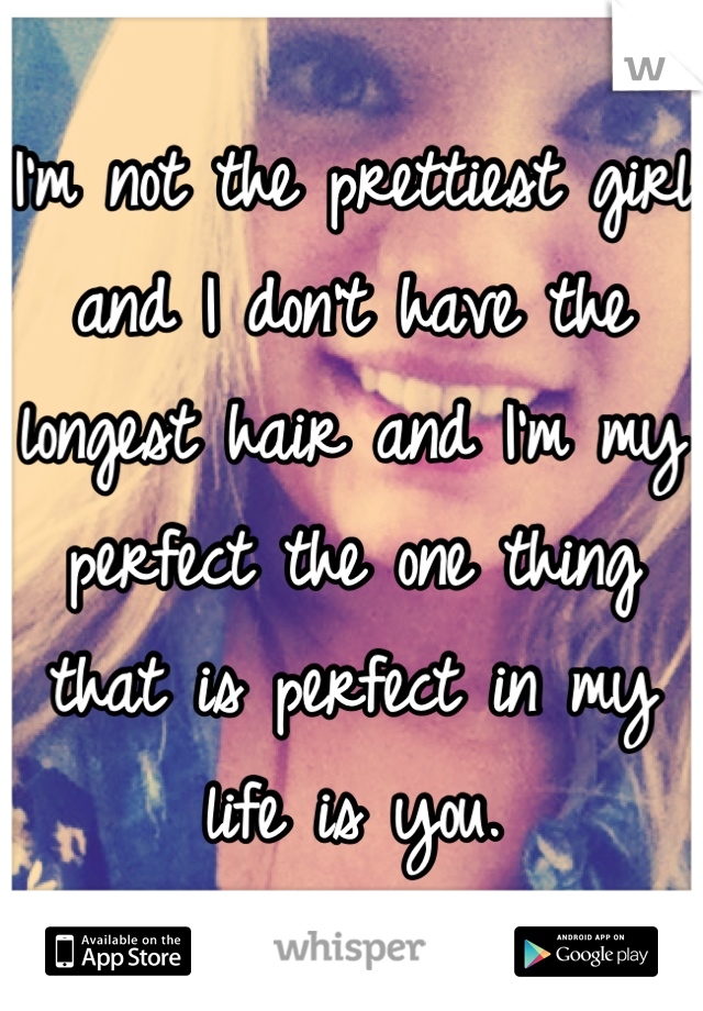 I'm not the prettiest girl and I don't have the longest hair and I'm my perfect the one thing that is perfect in my life is you.