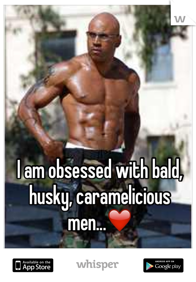 I am obsessed with bald, husky, caramelicious men...❤️
