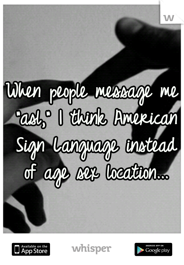 """When people message me """"asl,"""" I think American Sign Language instead of age sex location..."""