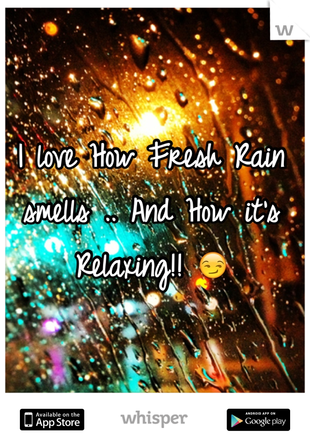 I love How Fresh Rain smells .. And How it's Relaxing!! 😏