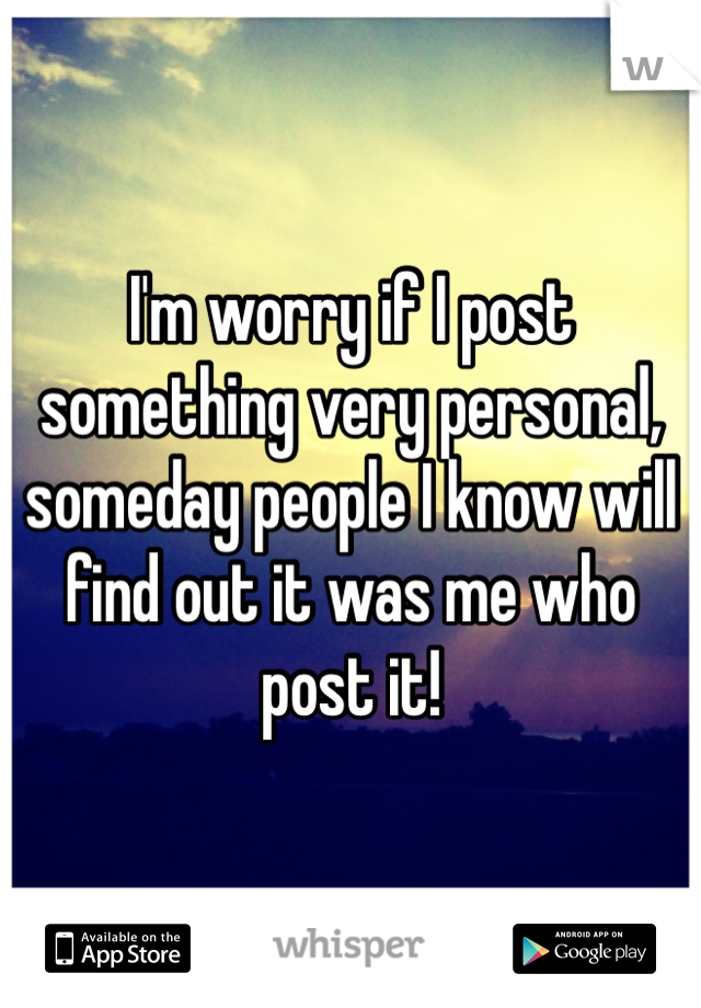 I'm worry if I post something very personal, someday people I know will find out it was me who post it!