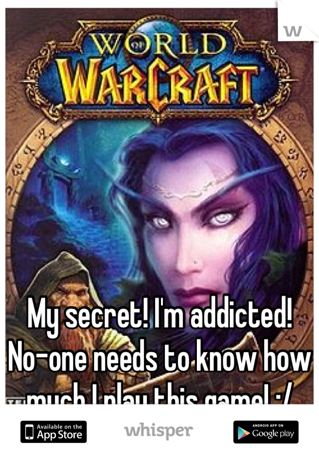My secret! I'm addicted! No-one needs to know how much I play this game! :/