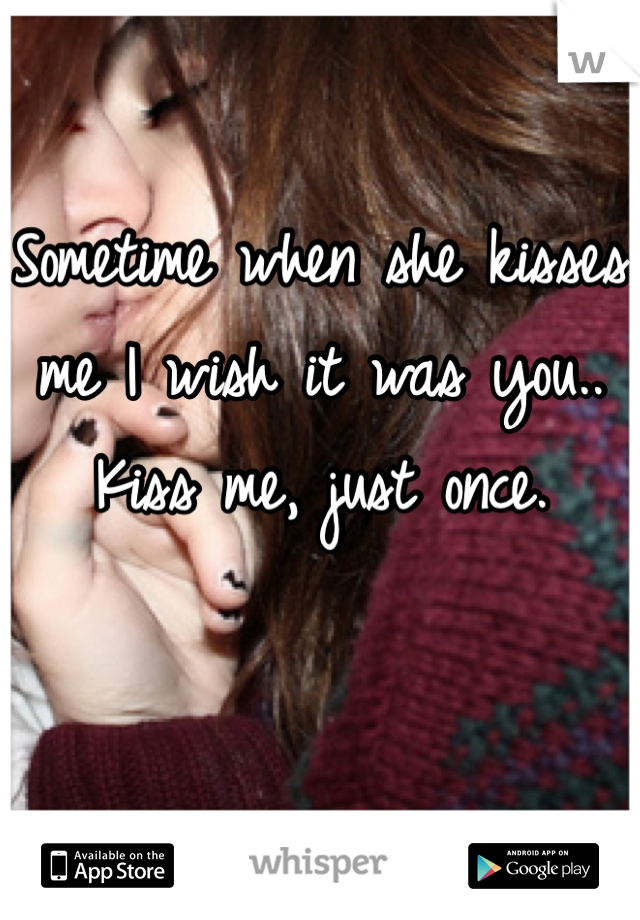 Sometime when she kisses me I wish it was you..  Kiss me, just once.