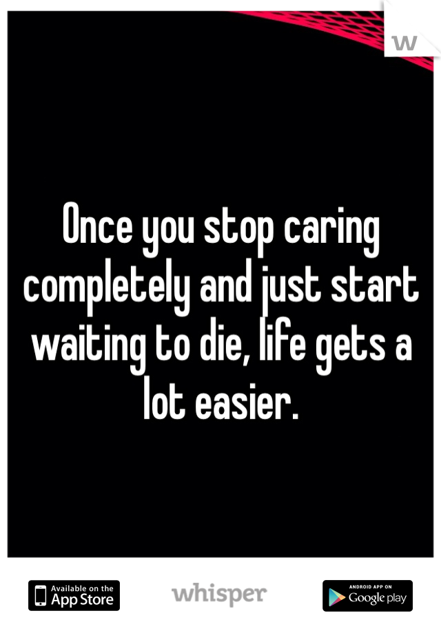 Once you stop caring completely and just start waiting to die, life gets a lot easier.
