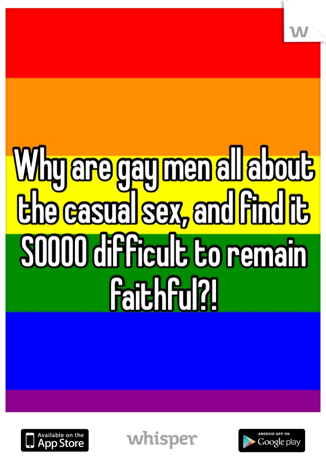 Why are gay men all about the casual sex, and find it SOOOO difficult to remain faithful?!