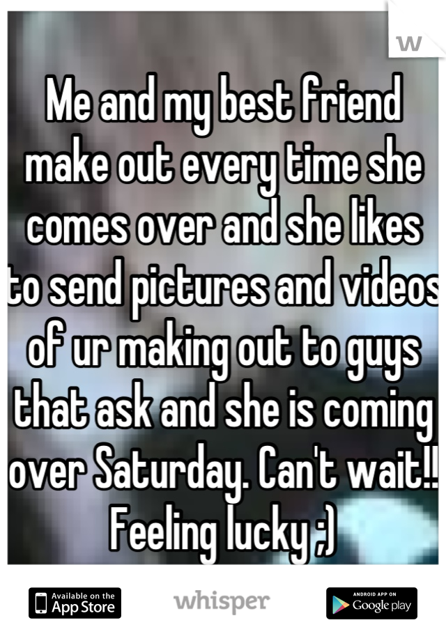 Me and my best friend make out every time she comes over and she likes to send pictures and videos of ur making out to guys that ask and she is coming over Saturday. Can't wait!! Feeling lucky ;)