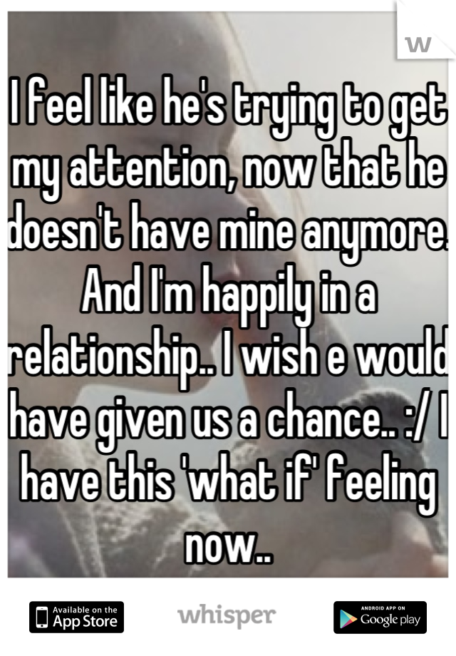 I feel like he's trying to get my attention, now that he doesn't have mine anymore. And I'm happily in a relationship.. I wish e would have given us a chance.. :/ I have this 'what if' feeling now..