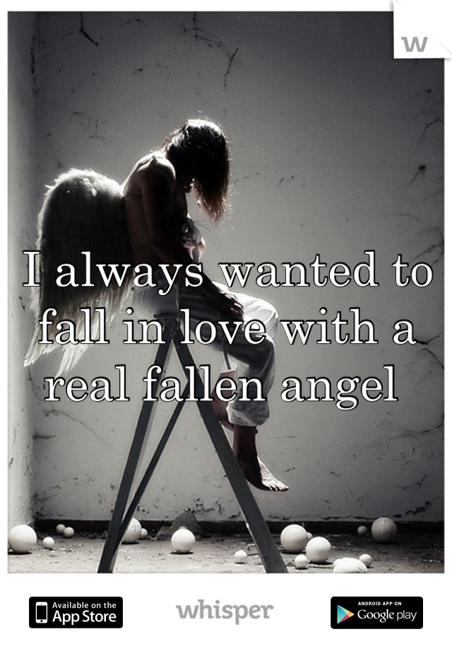 I always wanted to fall in love with a real fallen angel