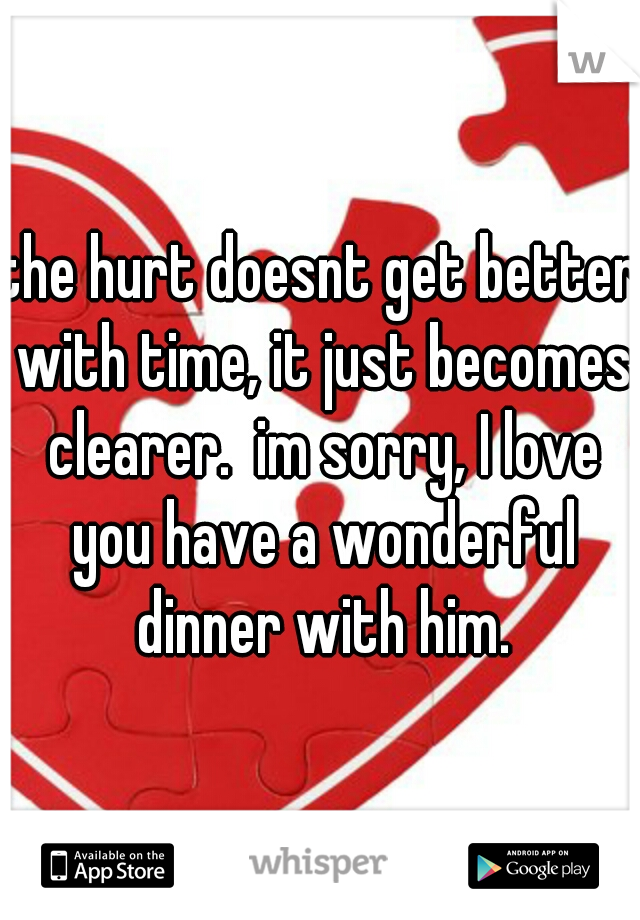 the hurt doesnt get better with time, it just becomes clearer.  im sorry, I love you have a wonderful dinner with him.