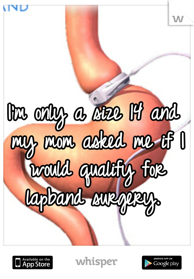 I'm only a size 14 and my mom asked me if I would qualify for lapband surgery.