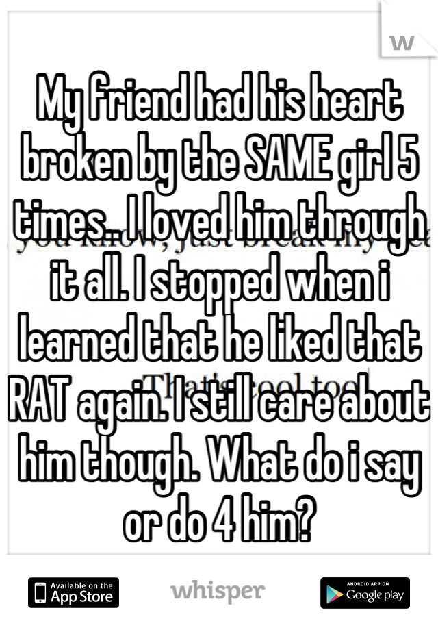 My friend had his heart broken by the SAME girl 5 times.. I loved him through it all. I stopped when i learned that he liked that RAT again. I still care about him though. What do i say or do 4 him?