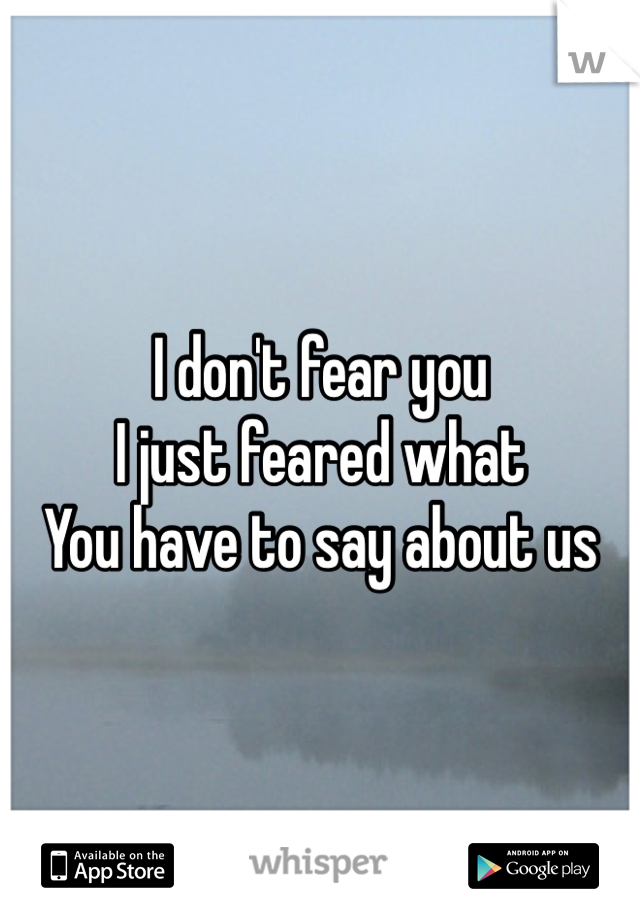 I don't fear you I just feared what You have to say about us