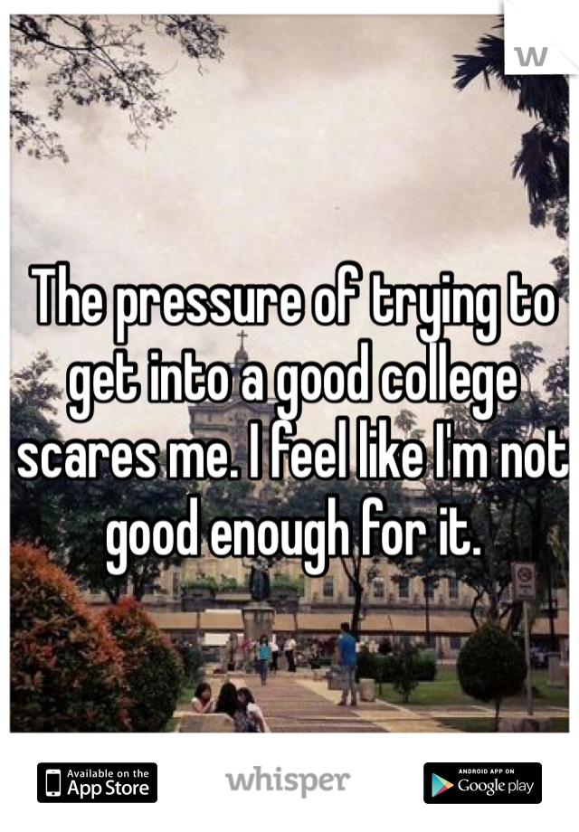 The pressure of trying to get into a good college scares me. I feel like I'm not good enough for it.