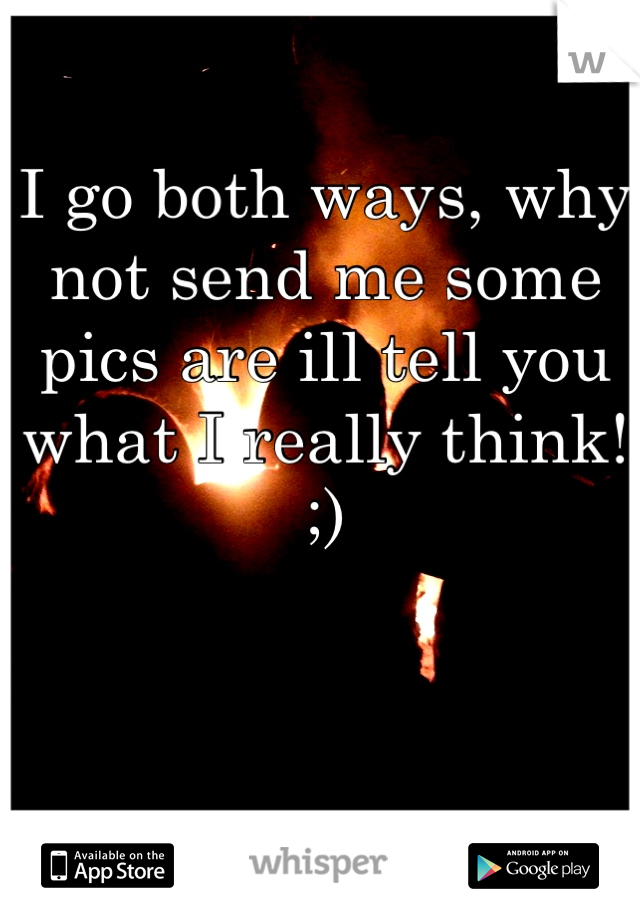 I go both ways, why not send me some pics are ill tell you what I really think! ;)