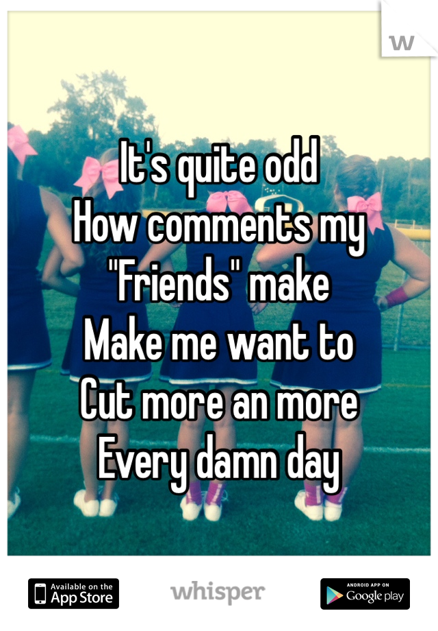 """It's quite odd  How comments my  """"Friends"""" make  Make me want to  Cut more an more  Every damn day"""