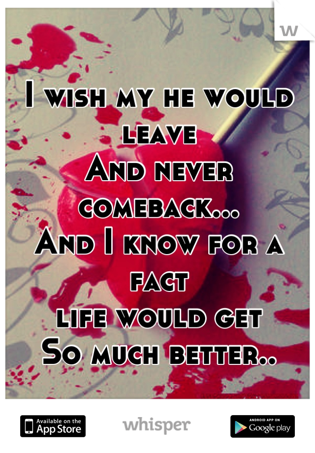 I wish my he would leave And never comeback... And I know for a fact  life would get So much better..