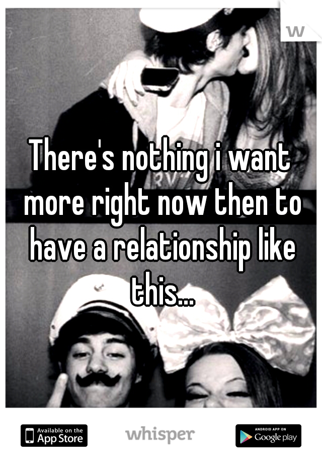 There's nothing i want more right now then to have a relationship like this...