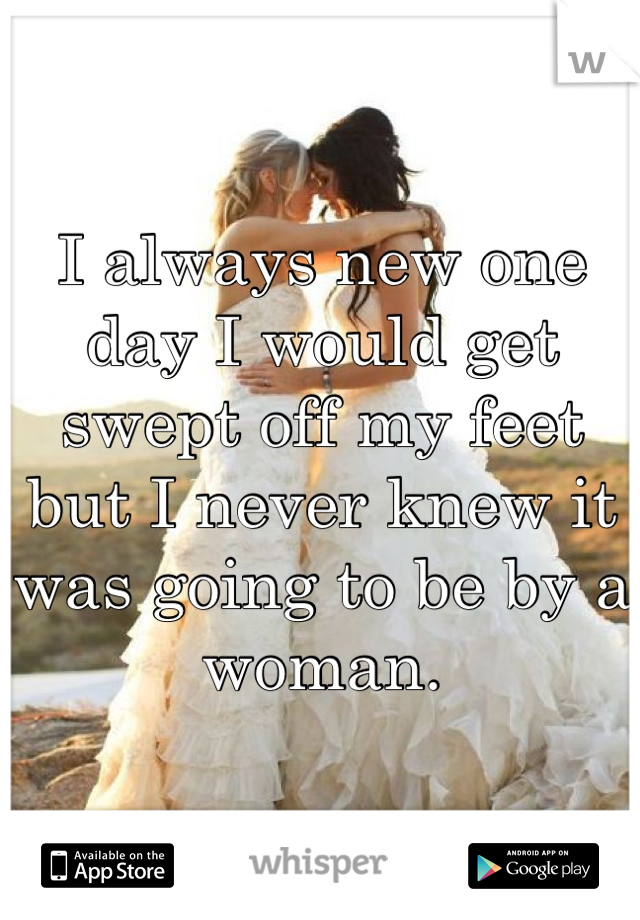 I always new one day I would get swept off my feet but I never knew it was going to be by a woman.