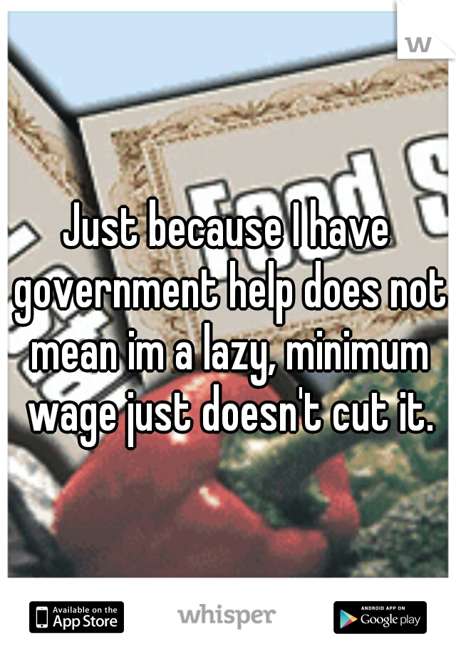 Just because I have government help does not mean im a lazy, minimum wage just doesn't cut it.