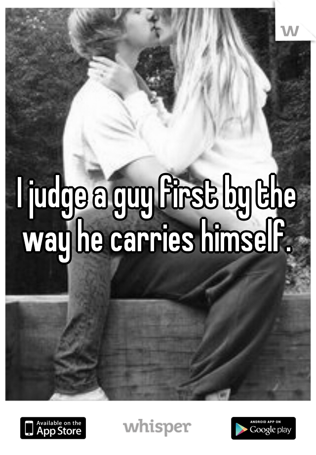 I judge a guy first by the way he carries himself.