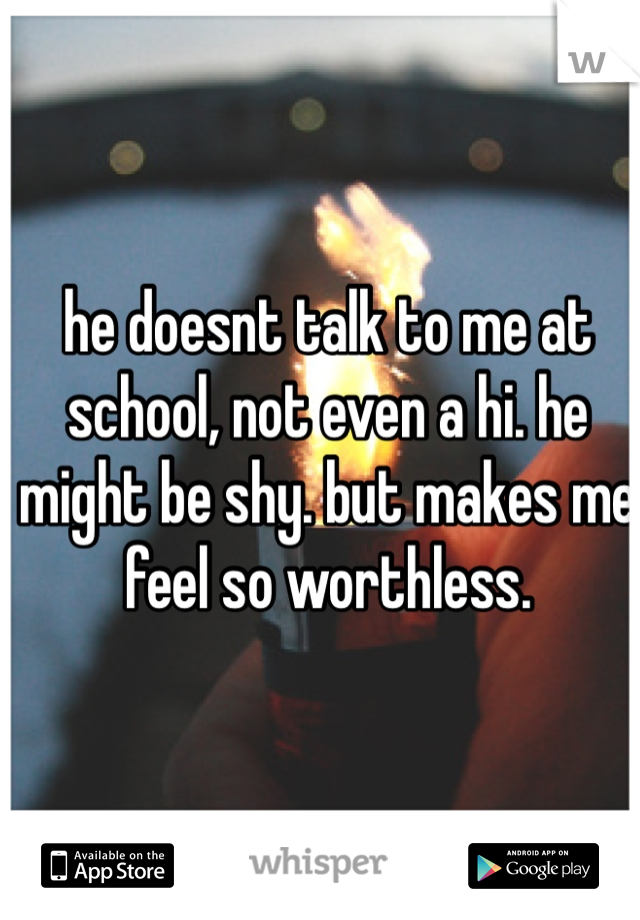 he doesnt talk to me at school, not even a hi. he might be shy. but makes me feel so worthless.