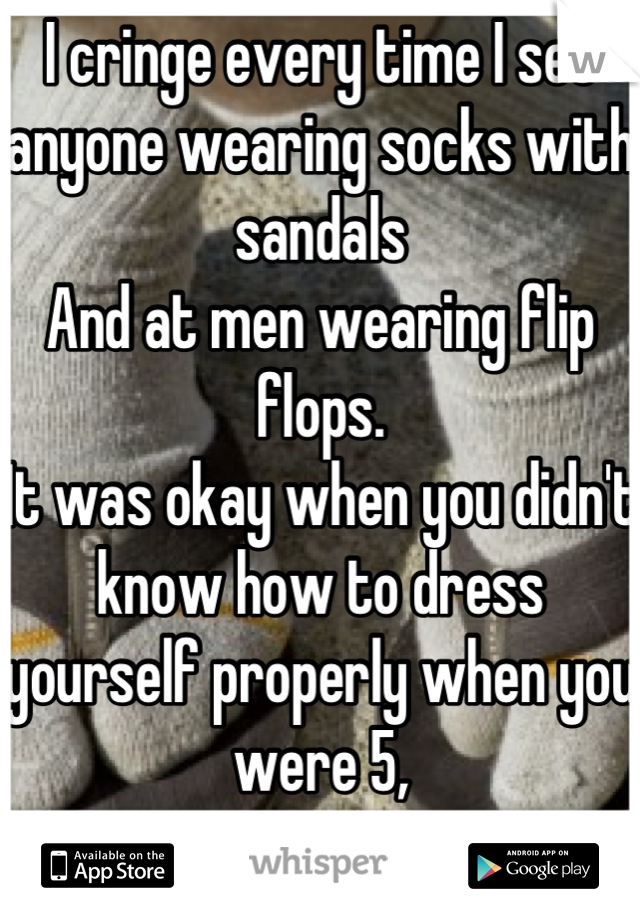 I cringe every time I see anyone wearing socks with sandals  And at men wearing flip flops. It was okay when you didn't know how to dress yourself properly when you were 5, But not now.