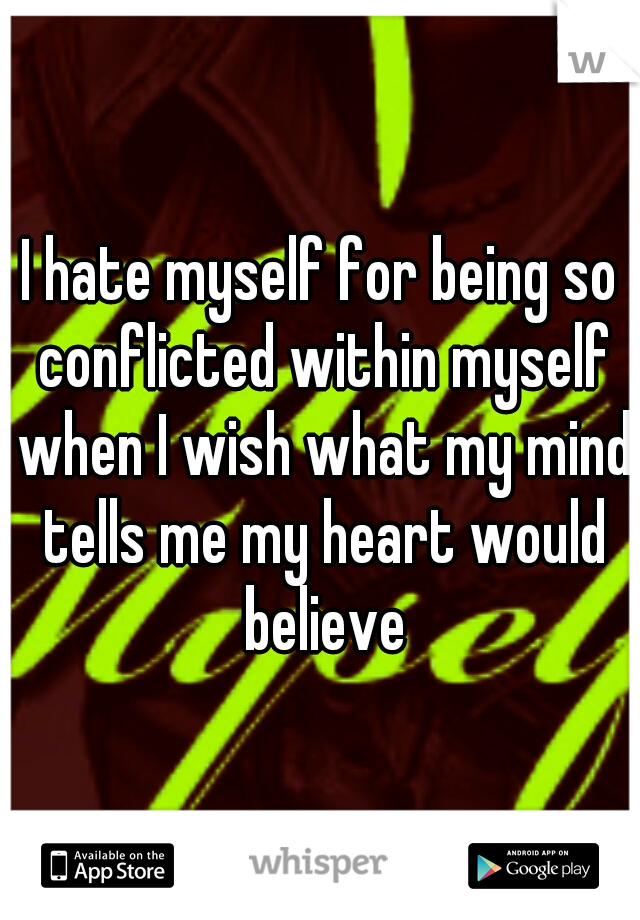 I hate myself for being so conflicted within myself when I wish what my mind tells me my heart would believe