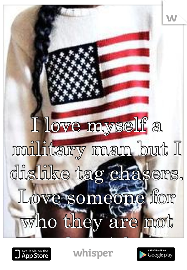 I love myself a military man but I dislike tag chasers. Love someone for who they are not their job