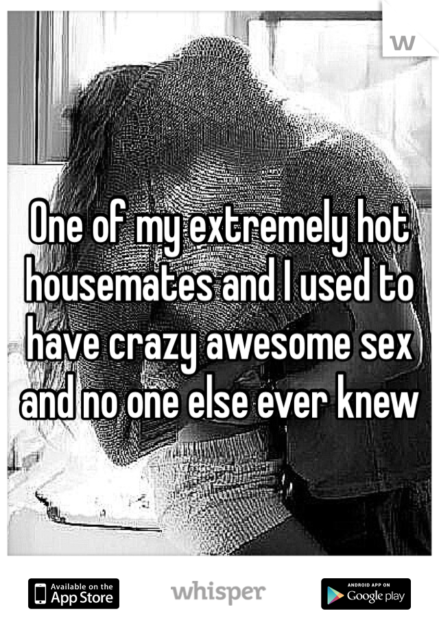 One of my extremely hot housemates and I used to have crazy awesome sex and no one else ever knew