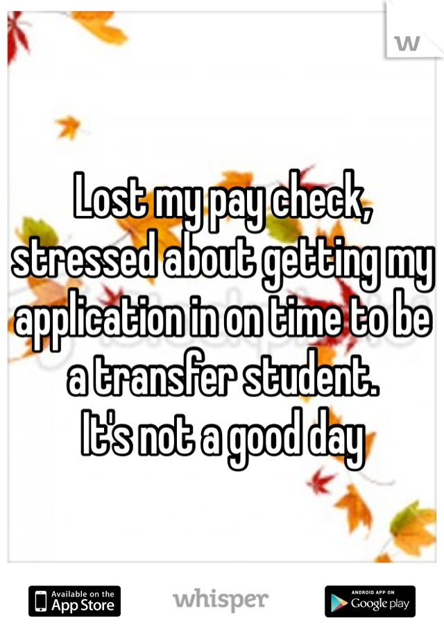 Lost my pay check, stressed about getting my application in on time to be a transfer student. It's not a good day