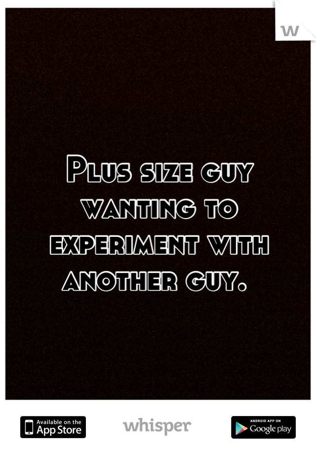 Plus size guy wanting to experiment with another guy.