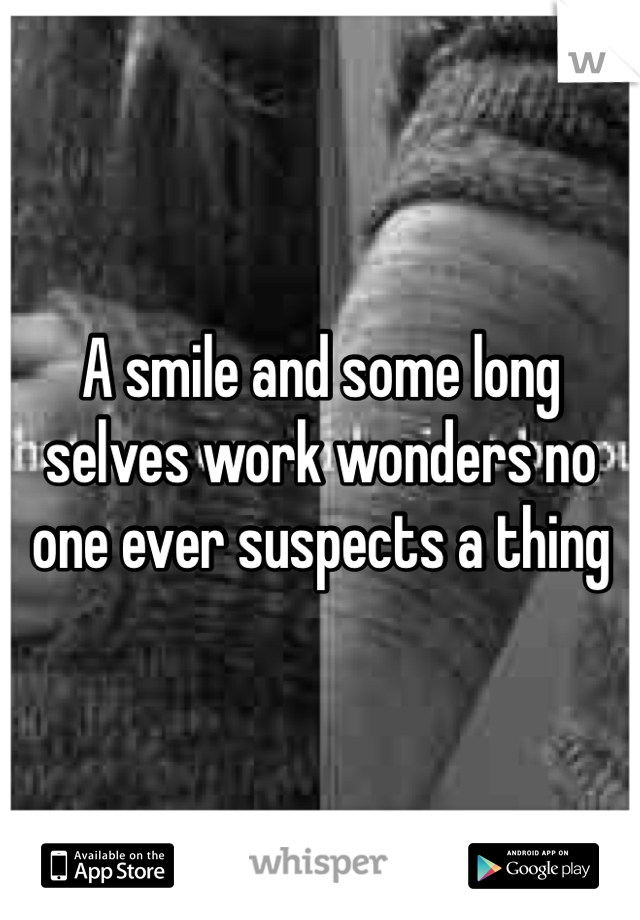 A smile and some long selves work wonders no one ever suspects a thing