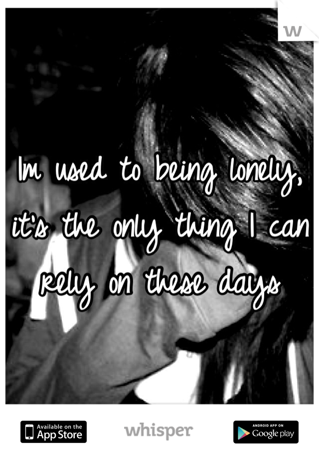 Im used to being lonely, it's the only thing I can rely on these days