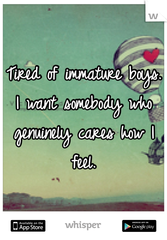 Tired of immature boys. I want somebody who genuinely cares how I feel.