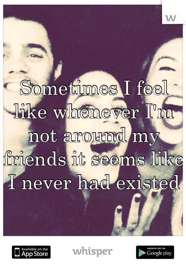 Sometimes I feel like whenever I'm not around my friends it seems like I never had existed