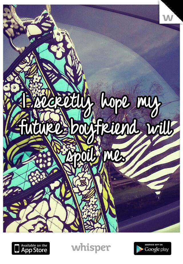 I secretly hope my future boyfriend will spoil me.
