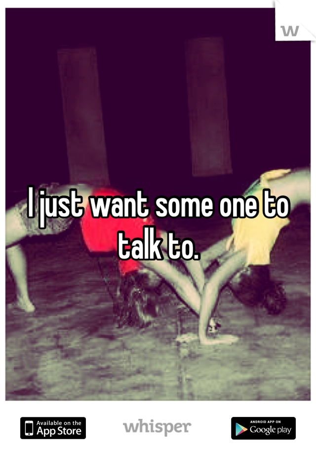 I just want some one to talk to.